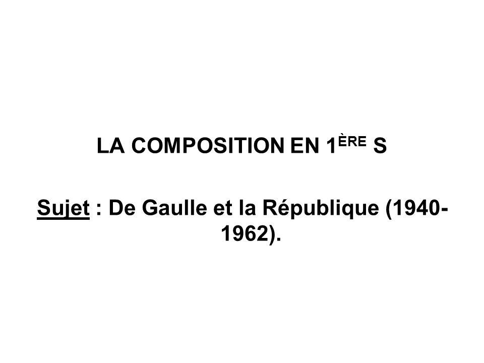 LA COMPOSITION EN 1 ÈRE S Sujet : De Gaulle et la République (1940- 1962).