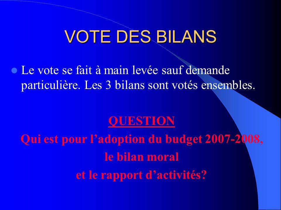 VOTE DES BILANS Le vote se fait à main levée sauf demande particulière. Les 3 bilans sont votés ensembles. QUESTION Qui est pour ladoption du budget 2