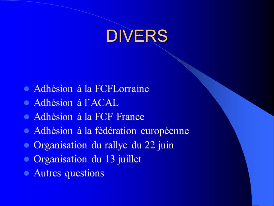 DIVERS Adhésion à la FCFLorraine Adhésion à lACAL Adhésion à la FCF France Adhésion à la fédération européenne Organisation du rallye du 22 juin Organisation du 13 juillet Autres questions