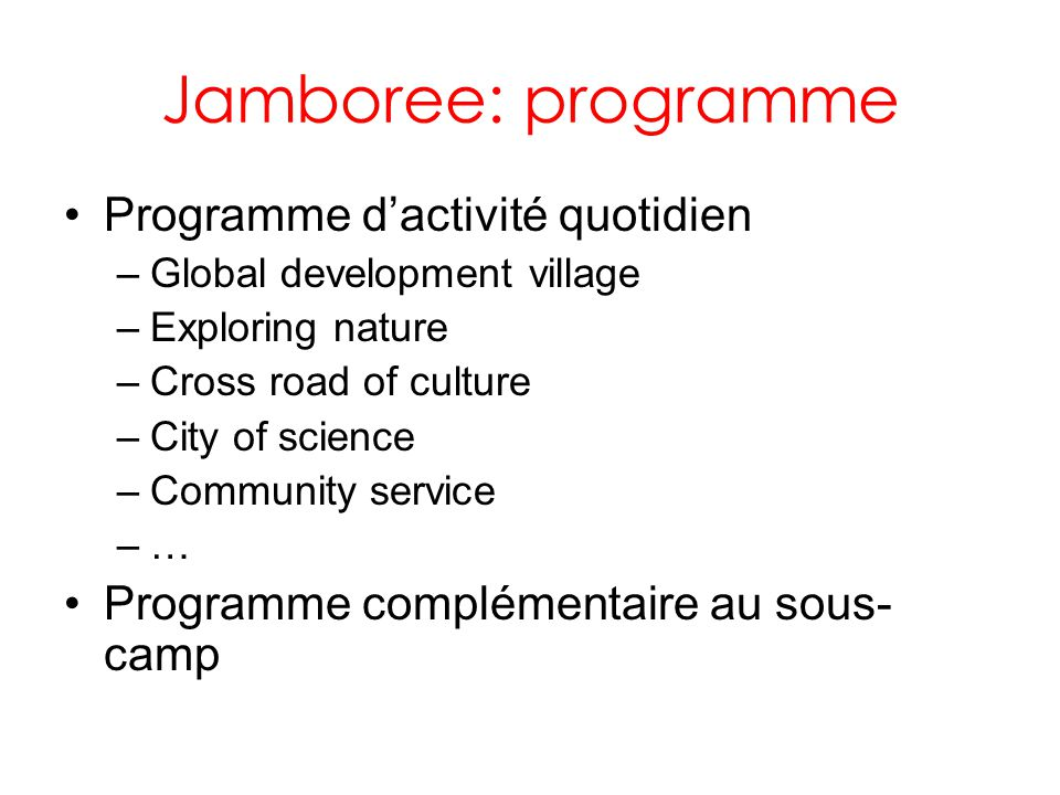 Jamboree: programme Programme dactivité quotidien –Global development village –Exploring nature –Cross road of culture –City of science –Community ser