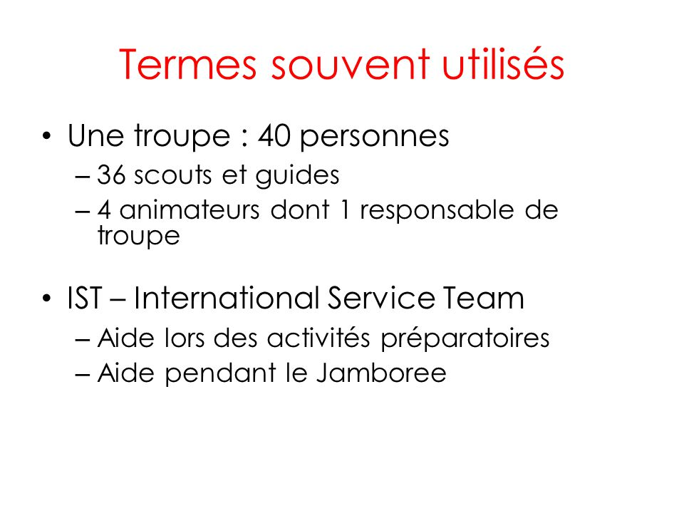 Termes souvent utilisés Une troupe : 40 personnes – 36 scouts et guides – 4 animateurs dont 1 responsable de troupe IST – International Service Team – Aide lors des activités préparatoires – Aide pendant le Jamboree
