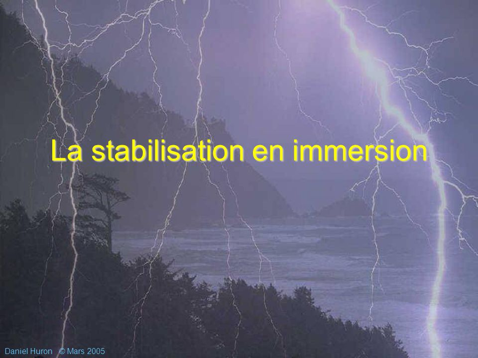 Daniel Huron© Mars 2005 La stabilisation en immersion
