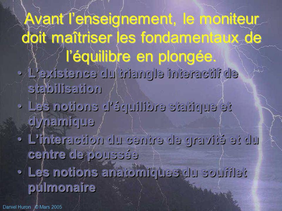 Daniel Huron© Mars 2005 Avant lenseignement, le moniteur doit maîtriser les fondamentaux de léquilibre en plongée.