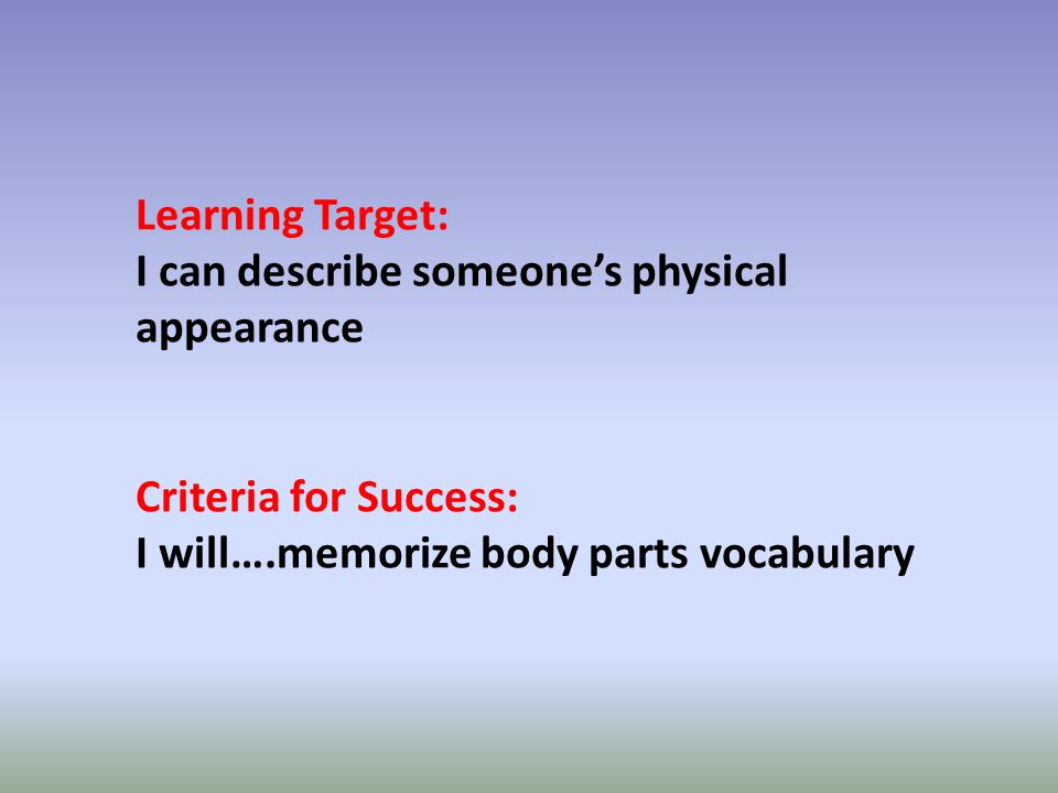 Learning Target: I can describe someones physical appearance Criteria for Success: I will….memorize body parts vocabulary