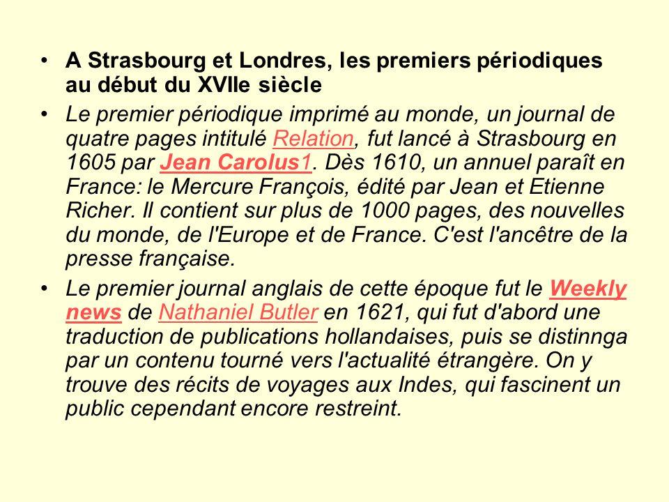 A Strasbourg et Londres, les premiers périodiques au début du XVIIe siècle Le premier périodique imprimé au monde, un journal de quatre pages intitulé Relation, fut lancé à Strasbourg en 1605 par Jean Carolus1.