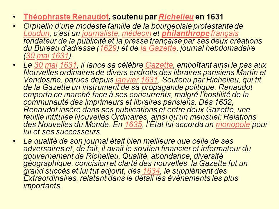 Théophraste Renaudot, soutenu par Richelieu en 1631Théophraste RenaudotRichelieu Orphelin dune modeste famille de la bourgeoisie protestante de Loudun, c est un journaliste, médecin et philanthrope français fondateur de la publicité et la presse française par ses deux créations du Bureau d adresse (1629) et de la Gazette, journal hebdomadaire (30 mai 1631).