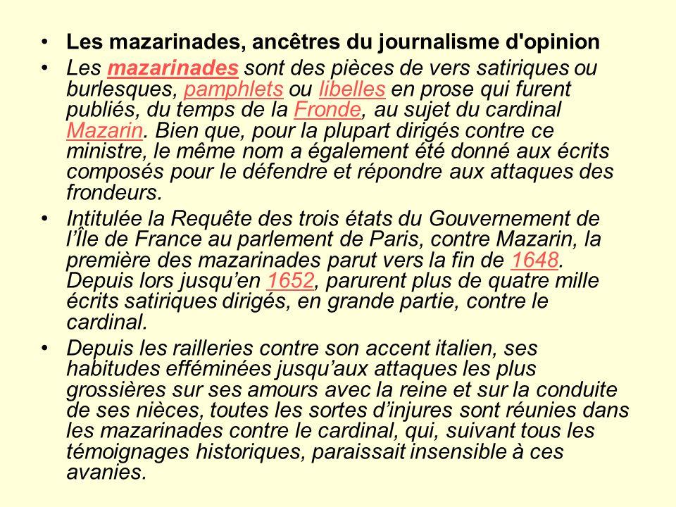Les mazarinades, ancêtres du journalisme d opinion Les mazarinades sont des pièces de vers satiriques ou burlesques, pamphlets ou libelles en prose qui furent publiés, du temps de la Fronde, au sujet du cardinal Mazarin.