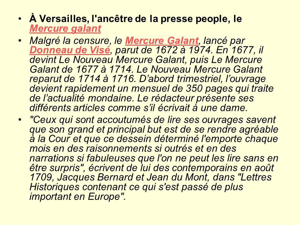 À Versailles, l ancêtre de la presse people, le Mercure galant Mercure galant Malgré la censure, le Mercure Galant, lancé par Donneau de Visé, parut de 1672 à 1974.