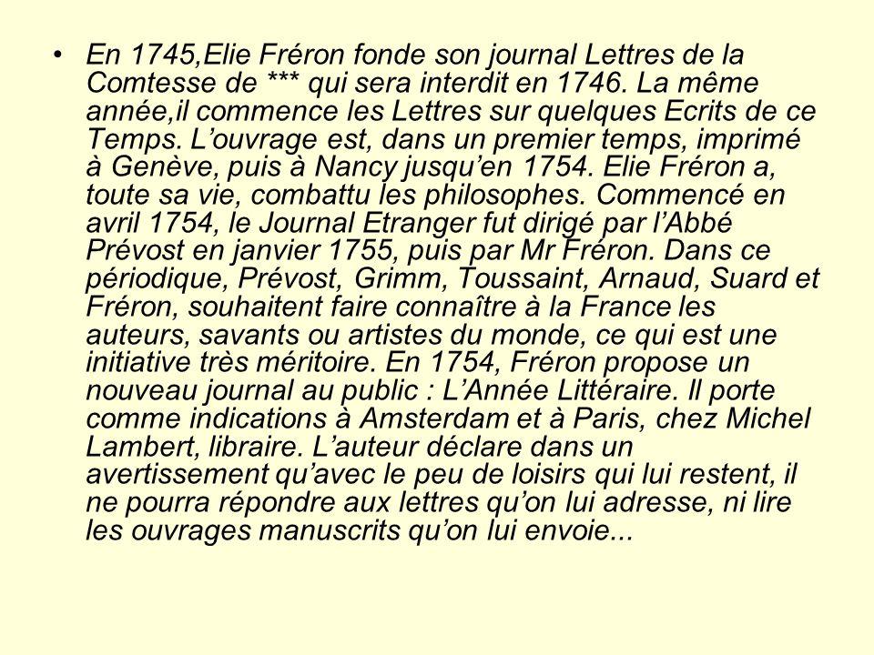 En 1745,Elie Fréron fonde son journal Lettres de la Comtesse de *** qui sera interdit en 1746.