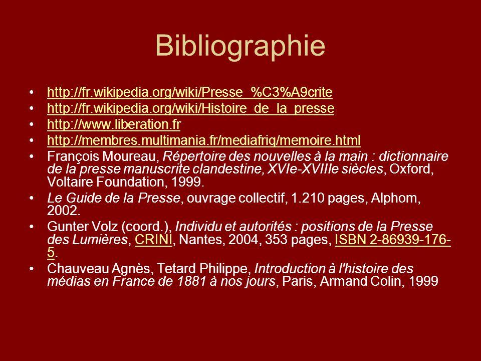 Bibliographie http://fr.wikipedia.org/wiki/Presse_%C3%A9crite http://fr.wikipedia.org/wiki/Histoire_de_la_presse http://www.liberation.fr http://membres.multimania.fr/mediafriq/memoire.html François Moureau, Répertoire des nouvelles à la main : dictionnaire de la presse manuscrite clandestine, XVIe-XVIIIe siècles, Oxford, Voltaire Foundation, 1999.