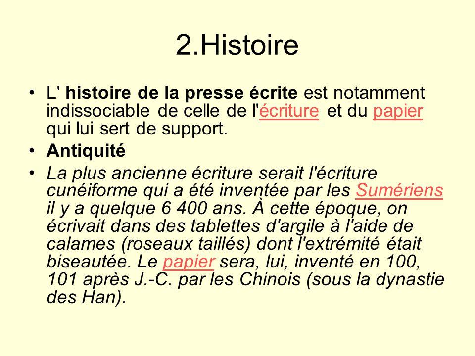 2.Histoire L histoire de la presse écrite est notamment indissociable de celle de l écriture et du papier qui lui sert de support.écriturepapier Antiquité La plus ancienne écriture serait l écriture cunéiforme qui a été inventée par les Sumériens il y a quelque 6 400 ans.
