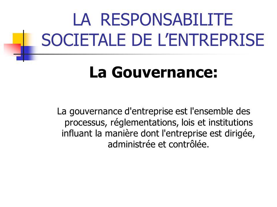 LARESPONSABILITE SOCIETALE DE LENTREPRISE La Gouvernance: La gouvernance d entreprise est l ensemble des processus, réglementations, lois et institutions influant la manière dont l entreprise est dirigée, administrée et contrôlée.