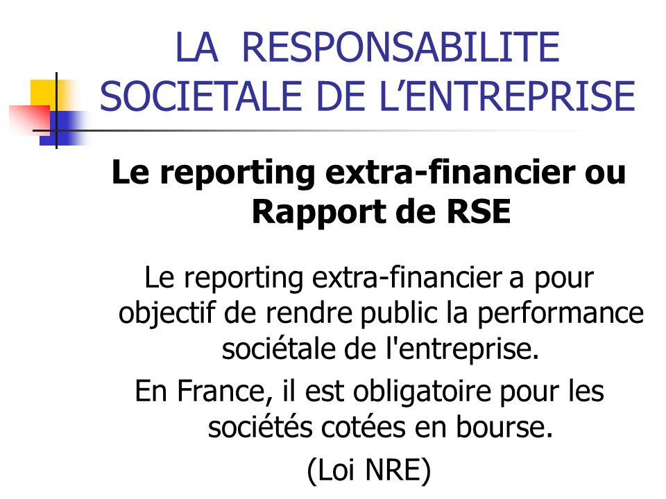 LARESPONSABILITE SOCIETALE DE LENTREPRISE Le reporting extra-financier ou Rapport de RSE Le reporting extra-financier a pour objectif de rendre public la performance sociétale de l entreprise.