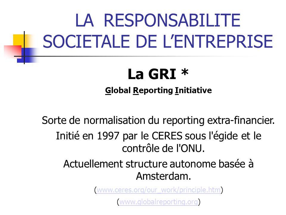 LARESPONSABILITE SOCIETALE DE LENTREPRISE La GRI * Global Reporting Initiative Sorte de normalisation du reporting extra-financier. Initié en 1997 par