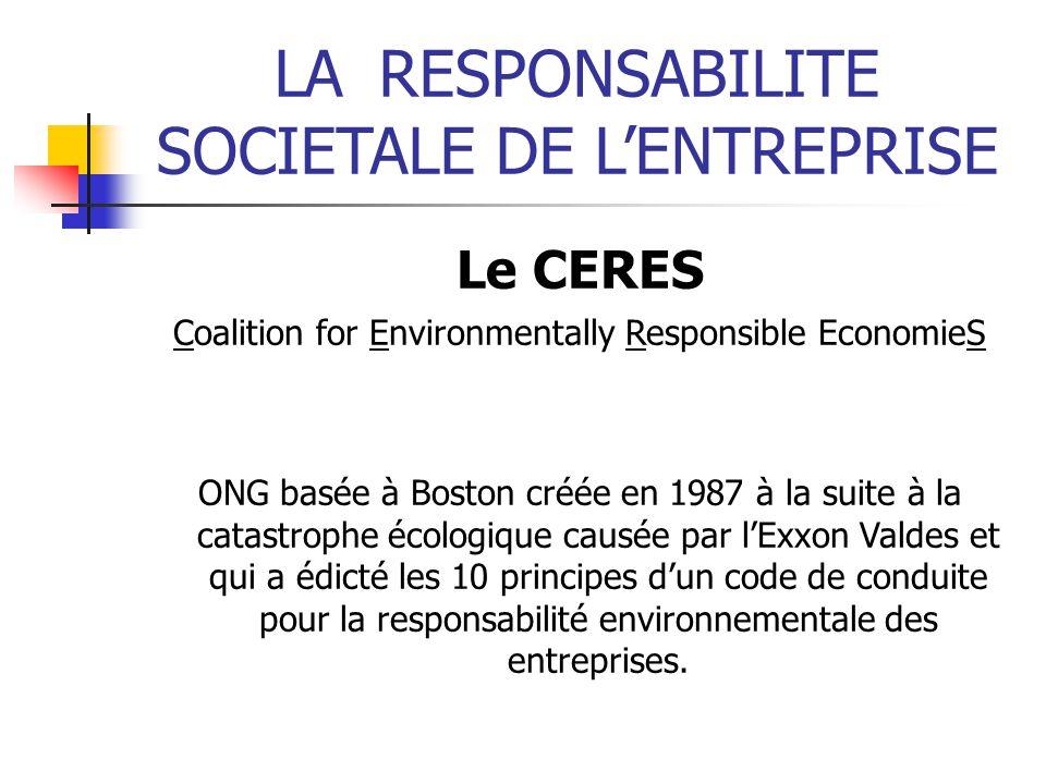 LARESPONSABILITE SOCIETALE DE LENTREPRISE Le CERES Coalition for Environmentally Responsible EconomieS ONG basée à Boston créée en 1987 à la suite à la catastrophe écologique causée par lExxon Valdes et qui a édicté les 10 principes dun code de conduite pour la responsabilité environnementale des entreprises.