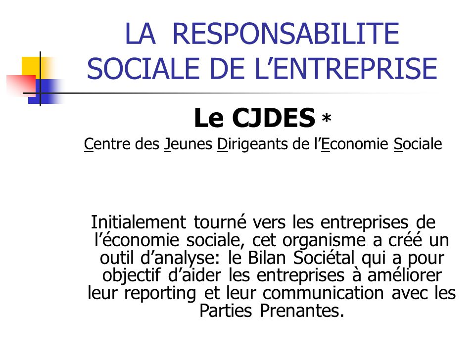 LARESPONSABILITE SOCIALE DE LENTREPRISE Le CJDES * Centre des Jeunes Dirigeants de lEconomie Sociale Initialement tourné vers les entreprises de lécon