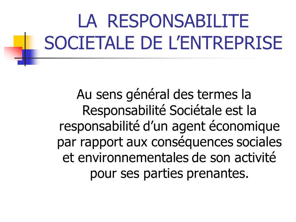 LARESPONSABILITE SOCIETALE DE LENTREPRISE Au sens général des termes la Responsabilité Sociétale est la responsabilité dun agent économique par rapport aux conséquences sociales et environnementales de son activité pour ses parties prenantes.