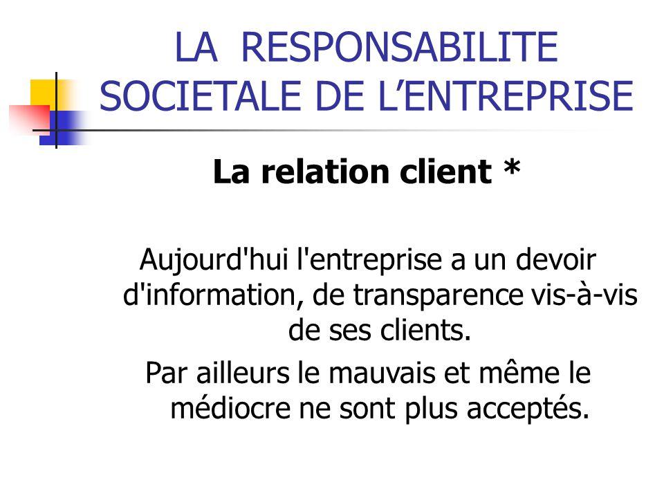 LARESPONSABILITE SOCIETALE DE LENTREPRISE La relation client * Aujourd'hui l'entreprise a un devoir d'information, de transparence vis-à-vis de ses cl