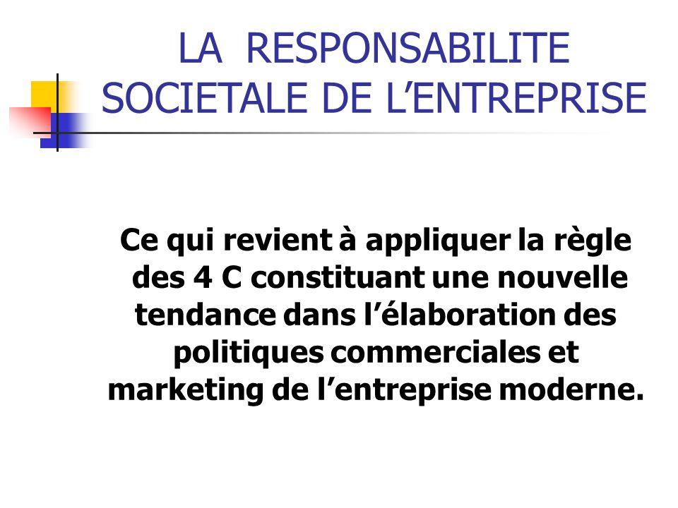 LARESPONSABILITE SOCIETALE DE LENTREPRISE Ce qui revient à appliquer la règle des 4 C constituant une nouvelle tendance dans lélaboration des politiques commerciales et marketing de lentreprise moderne.