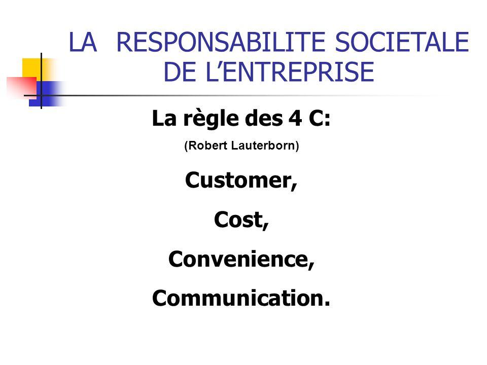 LARESPONSABILITE SOCIETALE DE LENTREPRISE La règle des 4 C: (Robert Lauterborn) Customer, Cost, Convenience, Communication.