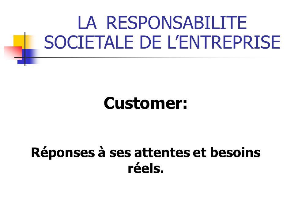 LARESPONSABILITE SOCIETALE DE LENTREPRISE Customer: Réponses à ses attentes et besoins réels.