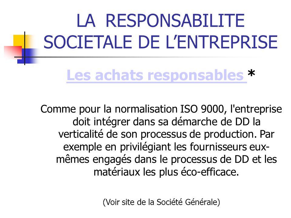 LARESPONSABILITE SOCIETALE DE LENTREPRISE Les achats responsables Les achats responsables * Comme pour la normalisation ISO 9000, l entreprise doit intégrer dans sa démarche de DD la verticalité de son processus de production.