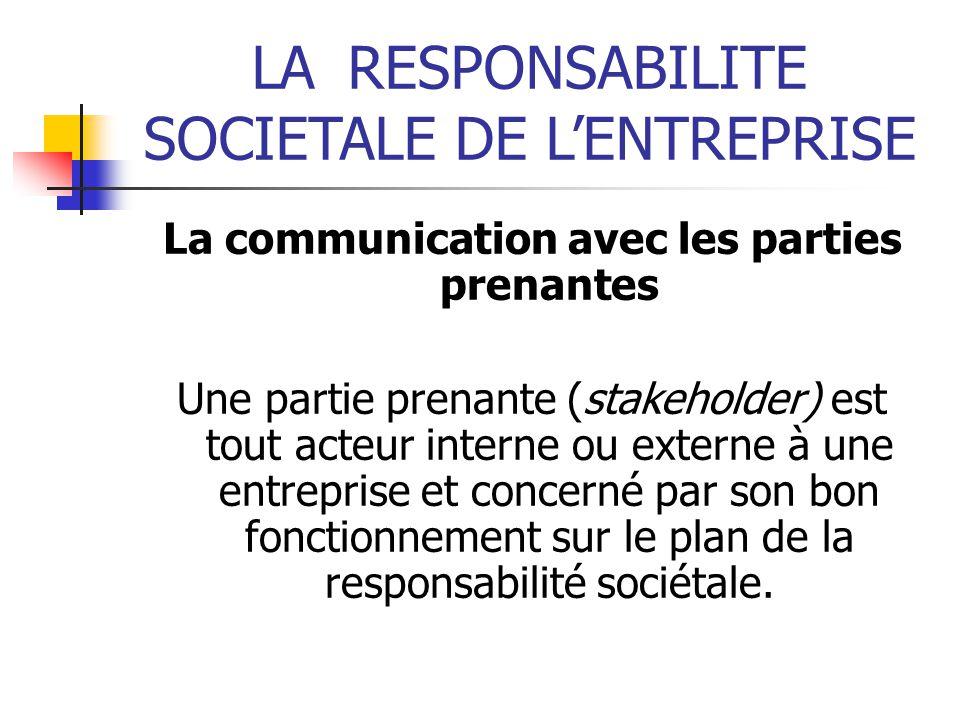 LARESPONSABILITE SOCIETALE DE LENTREPRISE La communication avec les parties prenantes Une partie prenante (stakeholder) est tout acteur interne ou externe à une entreprise et concerné par son bon fonctionnement sur le plan de la responsabilité sociétale.