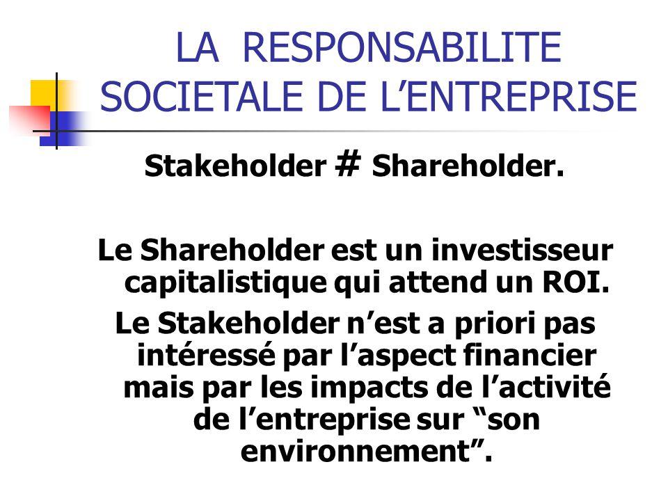 LARESPONSABILITE SOCIETALE DE LENTREPRISE Stakeholder # Shareholder. Le Shareholder est un investisseur capitalistique qui attend un ROI. Le Stakehold