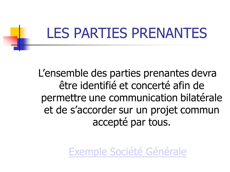 LES PARTIES PRENANTES Lensemble des parties prenantes devra être identifié et concerté afin de permettre une communication bilatérale et de saccorder sur un projet commun accepté par tous.