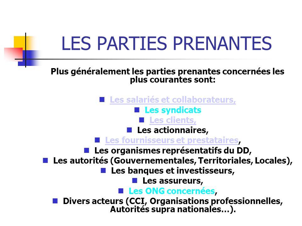 LES PARTIES PRENANTES Plus généralement les parties prenantes concernées les plus courantes sont: Les salariés et collaborateurs, Les syndicats Les clients, Les actionnaires, Les fournisseurs et prestataires, Les fournisseurs et prestataires, Les organismes représentatifs du DD, Les autorités (Gouvernementales, Territoriales, Locales), Les banques et investisseurs, Les assureurs, Les ONG concernées, Les ONG concernées, Divers acteurs (CCI, Organisations professionnelles, Autorités supra nationales…).