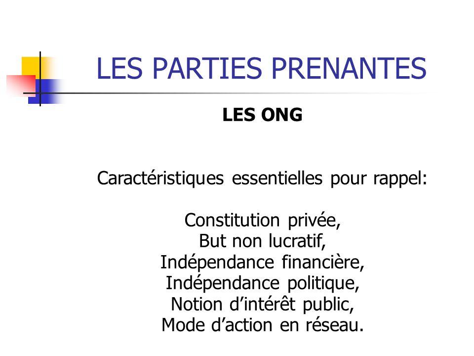 LES PARTIES PRENANTES LES ONG Caractéristiques essentielles pour rappel: Constitution privée, But non lucratif, Indépendance financière, Indépendance politique, Notion dintérêt public, Mode daction en réseau.