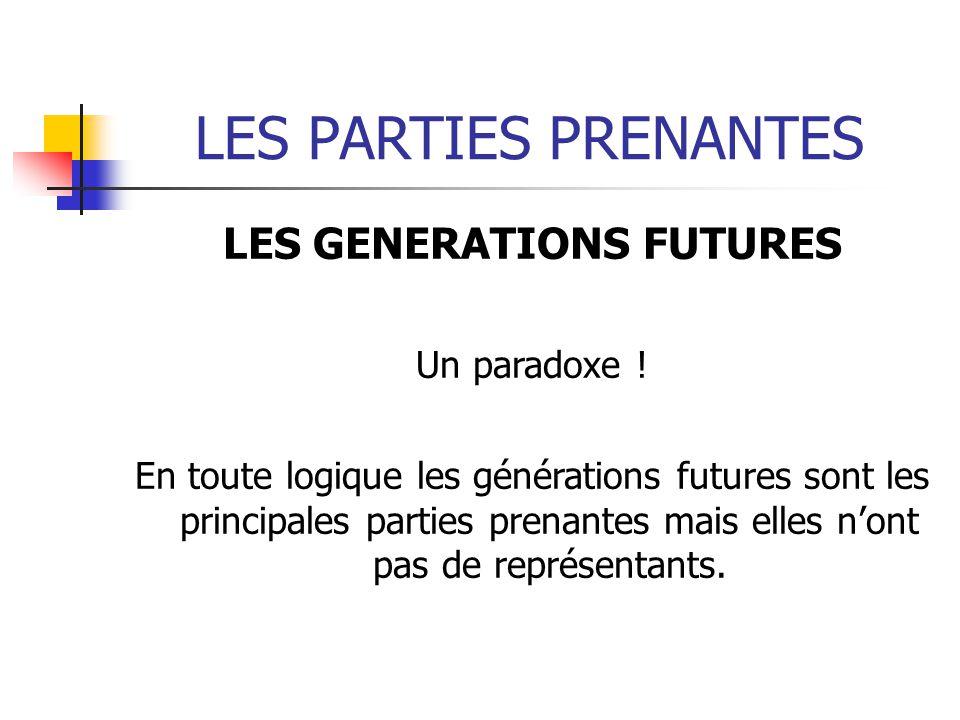 LES PARTIES PRENANTES LES GENERATIONS FUTURES Un paradoxe ! En toute logique les générations futures sont les principales parties prenantes mais elles