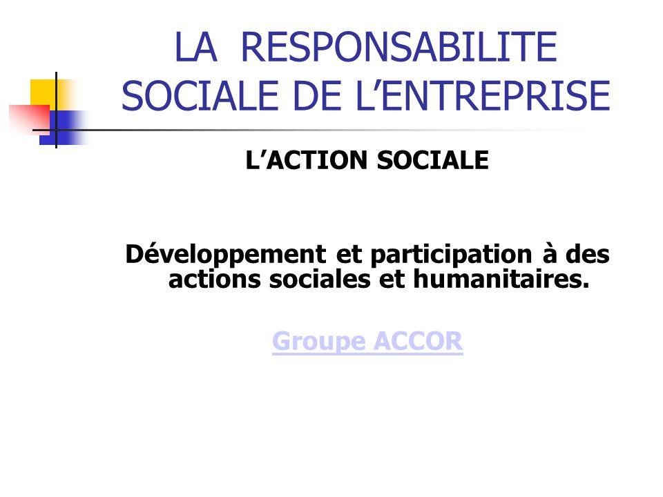 LARESPONSABILITE SOCIALE DE LENTREPRISE LACTION SOCIALE Développement et participation à des actions sociales et humanitaires.
