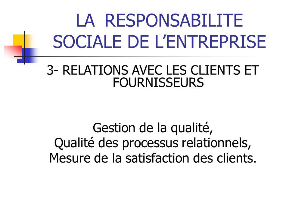 LARESPONSABILITE SOCIALE DE LENTREPRISE 3- RELATIONS AVEC LES CLIENTS ET FOURNISSEURS Gestion de la qualité, Qualité des processus relationnels, Mesure de la satisfaction des clients.