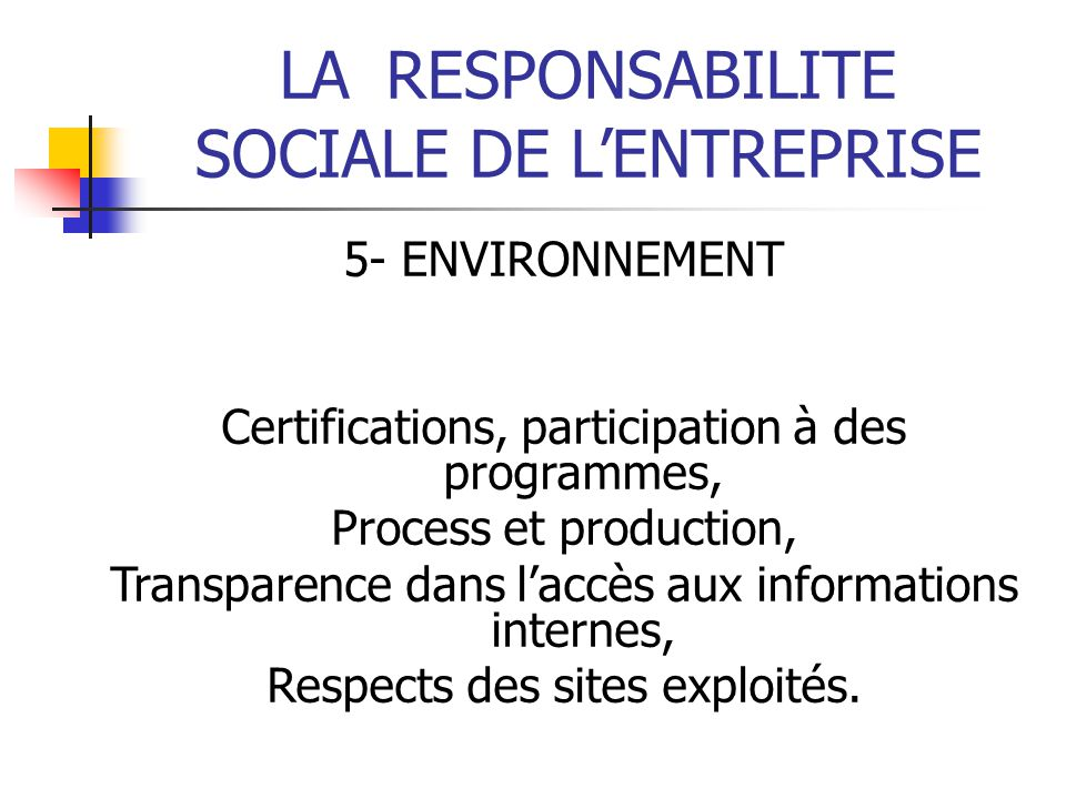 LARESPONSABILITE SOCIALE DE LENTREPRISE 5- ENVIRONNEMENT Certifications, participation à des programmes, Process et production, Transparence dans laccès aux informations internes, Respects des sites exploités.