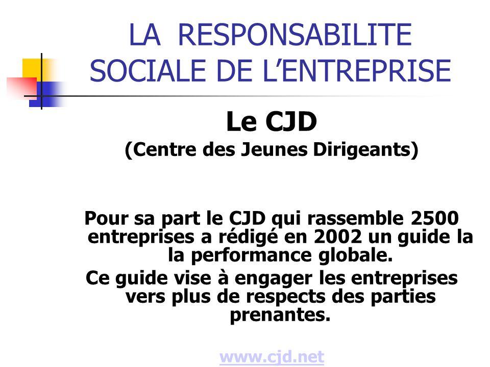 LARESPONSABILITE SOCIALE DE LENTREPRISE Le CJD (Centre des Jeunes Dirigeants) Pour sa part le CJD qui rassemble 2500 entreprises a rédigé en 2002 un guide la la performance globale.