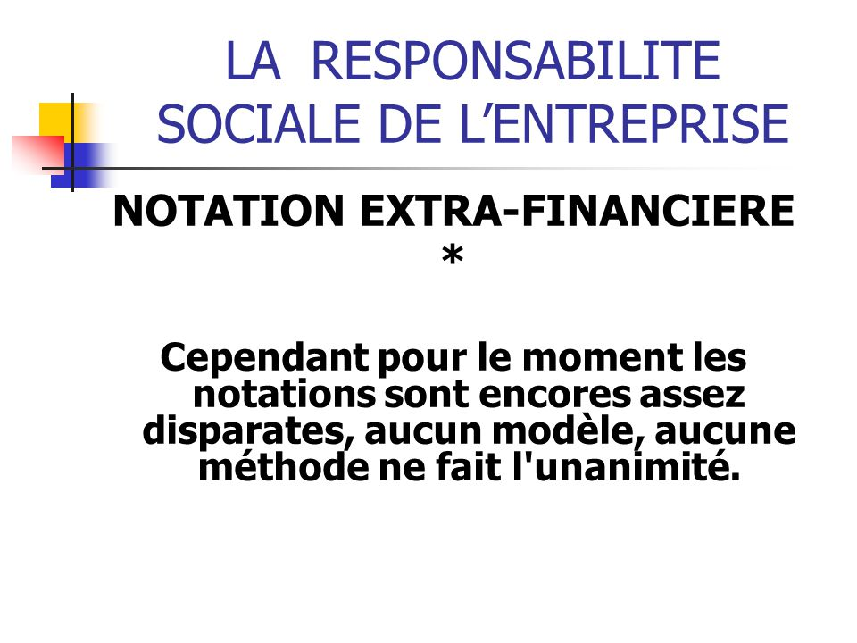 LARESPONSABILITE SOCIALE DE LENTREPRISE NOTATION EXTRA-FINANCIERE * Cependant pour le moment les notations sont encores assez disparates, aucun modèle, aucune méthode ne fait l unanimité.