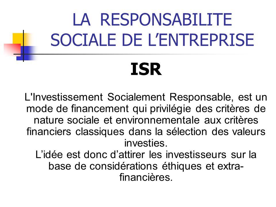 LARESPONSABILITE SOCIALE DE LENTREPRISE ISR L Investissement Socialement Responsable, est un mode de financement qui privilégie des critères de nature sociale et environnementale aux critères financiers classiques dans la sélection des valeurs investies.