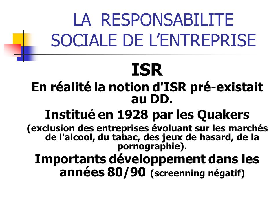 LARESPONSABILITE SOCIALE DE LENTREPRISE ISR En réalité la notion d'ISR pré-existait au DD. Institué en 1928 par les Quakers (exclusion des entreprises