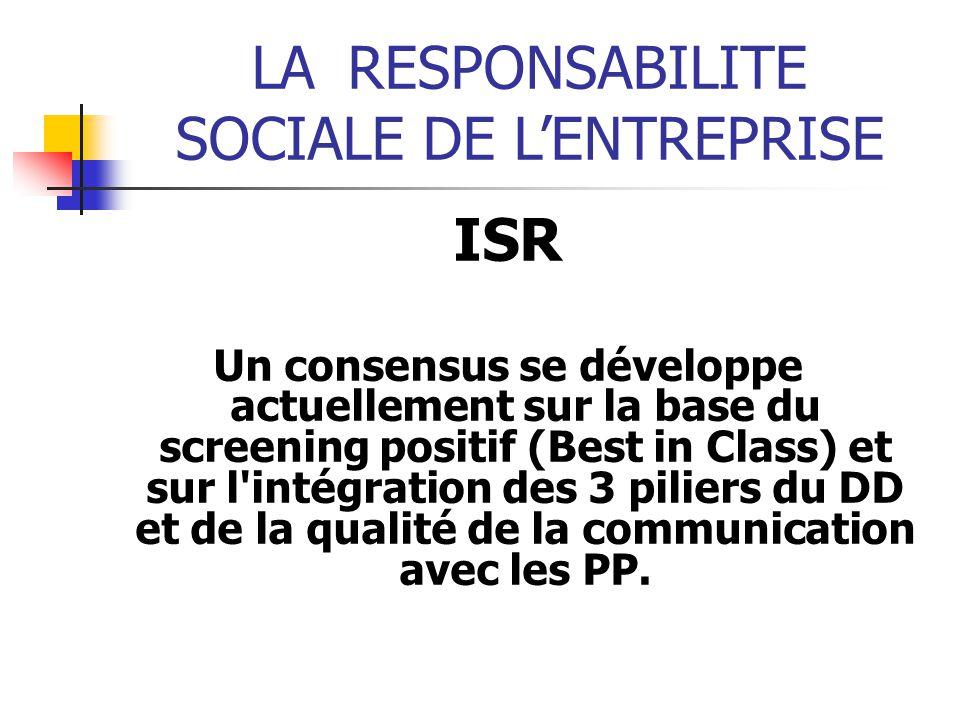LARESPONSABILITE SOCIALE DE LENTREPRISE ISR Un consensus se développe actuellement sur la base du screening positif (Best in Class) et sur l intégration des 3 piliers du DD et de la qualité de la communication avec les PP.