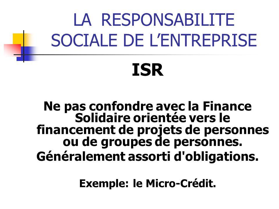 LARESPONSABILITE SOCIALE DE LENTREPRISE ISR Ne pas confondre avec la Finance Solidaire orientée vers le financement de projets de personnes ou de groupes de personnes.