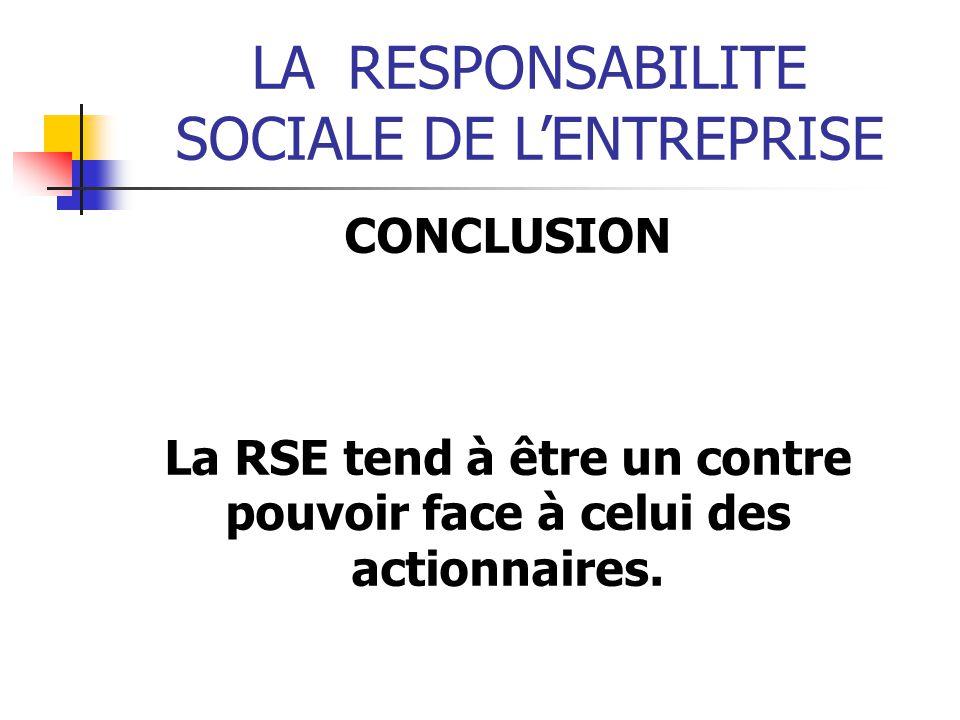 LARESPONSABILITE SOCIALE DE LENTREPRISE CONCLUSION La RSE tend à être un contre pouvoir face à celui des actionnaires.