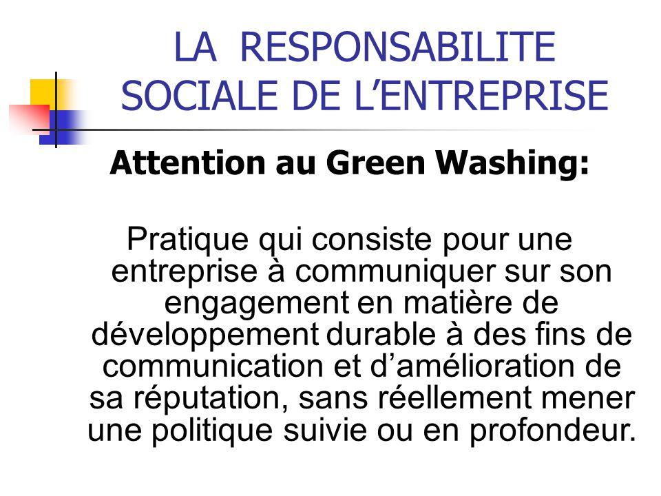 LARESPONSABILITE SOCIALE DE LENTREPRISE Attention au Green Washing: Pratique qui consiste pour une entreprise à communiquer sur son engagement en mati