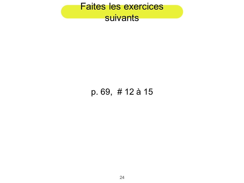 24 Faites les exercices suivants p. 69, # 12 à 15
