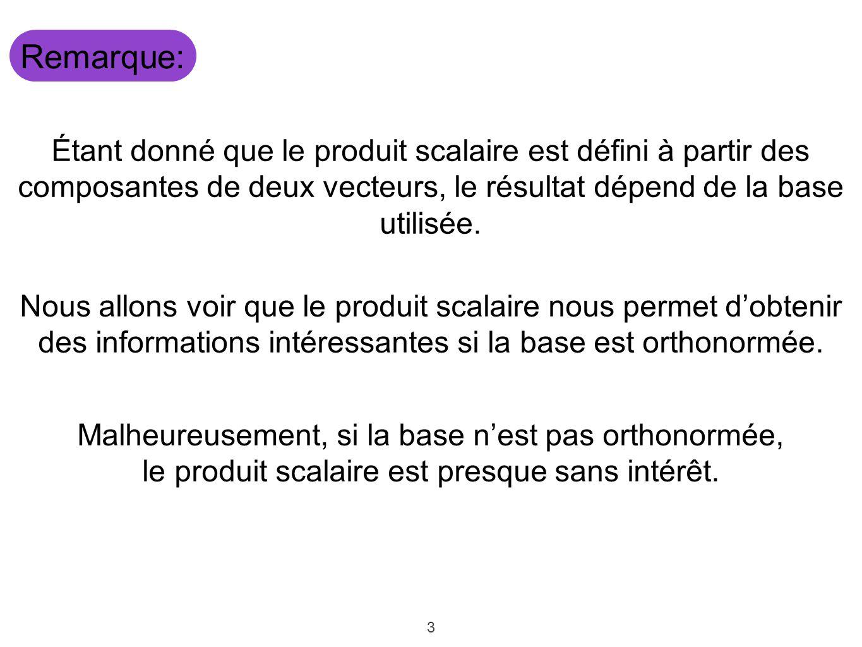 3 Remarque: Étant donné que le produit scalaire est défini à partir des composantes de deux vecteurs, le résultat dépend de la base utilisée. Nous all
