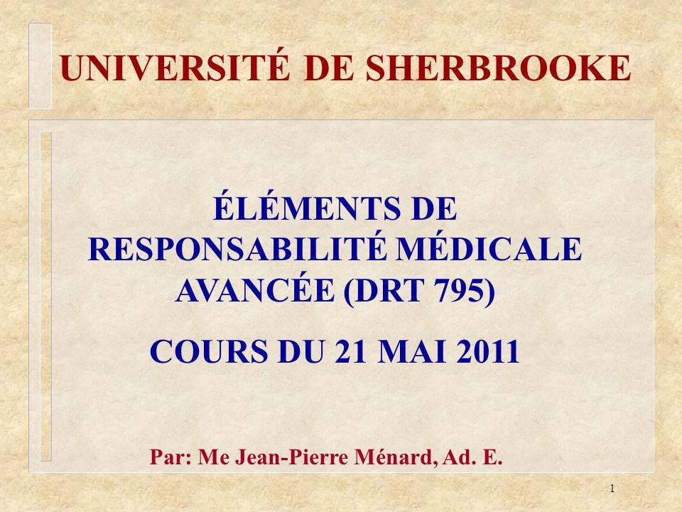 1 ÉLÉMENTS DE RESPONSABILITÉ MÉDICALE AVANCÉE (DRT 795) COURS DU 21 MAI 2011 UNIVERSITÉ DE SHERBROOKE Par: Me Jean-Pierre Ménard, Ad. E.