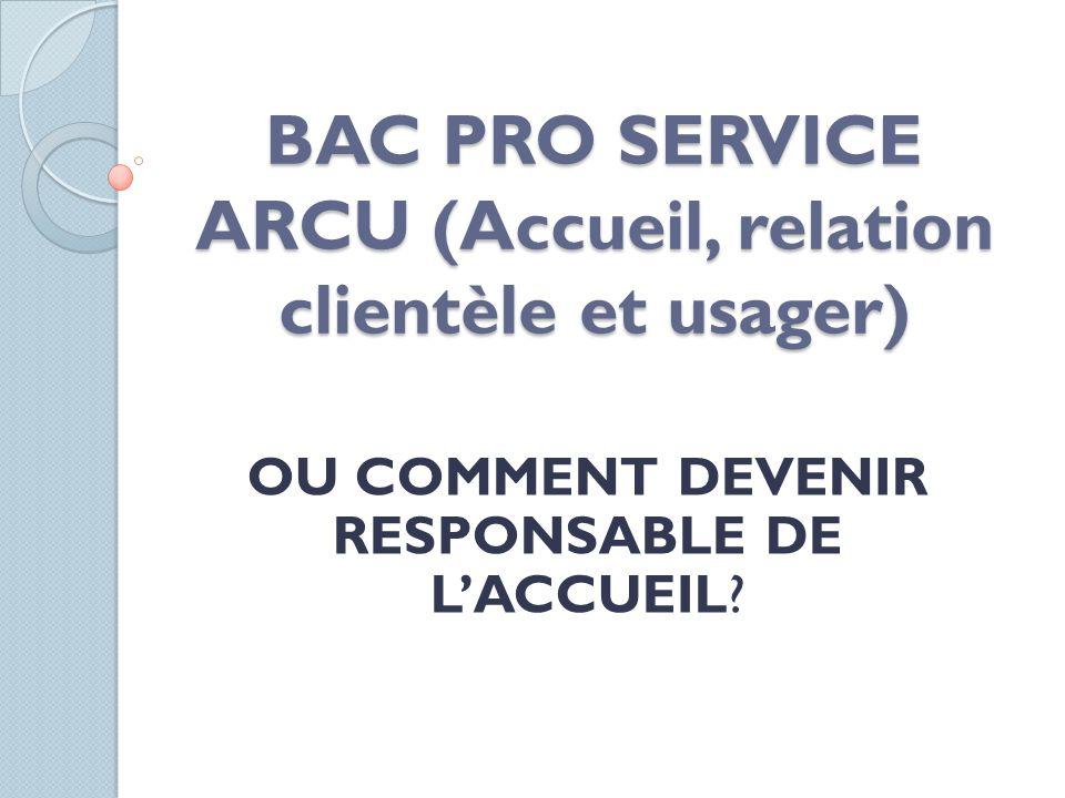 BAC PRO SERVICE ARCU (Accueil, relation clientèle et usager) OU COMMENT DEVENIR RESPONSABLE DE LACCUEIL?