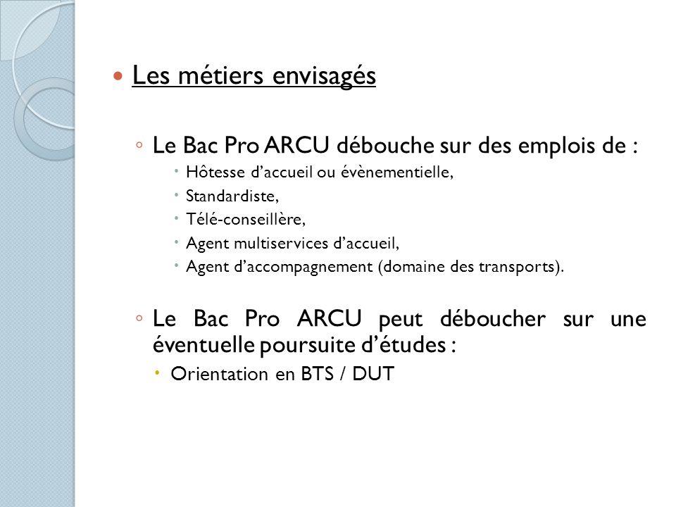 Les métiers envisagés Le Bac Pro ARCU débouche sur des emplois de : Hôtesse daccueil ou évènementielle, Standardiste, Télé-conseillère, Agent multiser