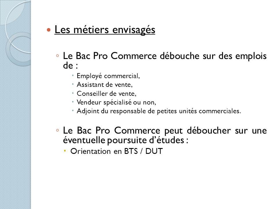 Les métiers envisagés Le Bac Pro Commerce débouche sur des emplois de : Employé commercial, Assistant de vente, Conseiller de vente, Vendeur spécialis
