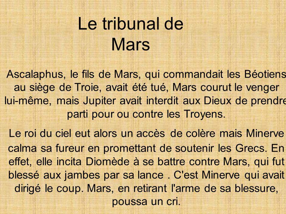 Ascalaphus, le fils de Mars, qui commandait les Béotiens au siège de Troie, avait été tué, Mars courut le venger lui-même, mais Jupiter avait interdit aux Dieux de prendre parti pour ou contre les Troyens.